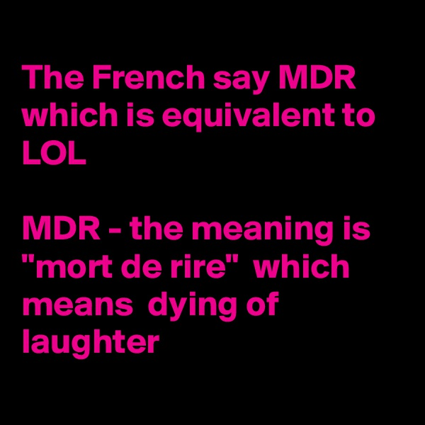 """The French say MDR  which is equivalent to LOL  MDR - the meaning is    """"mort de rire""""  which means  dying of laughter"""