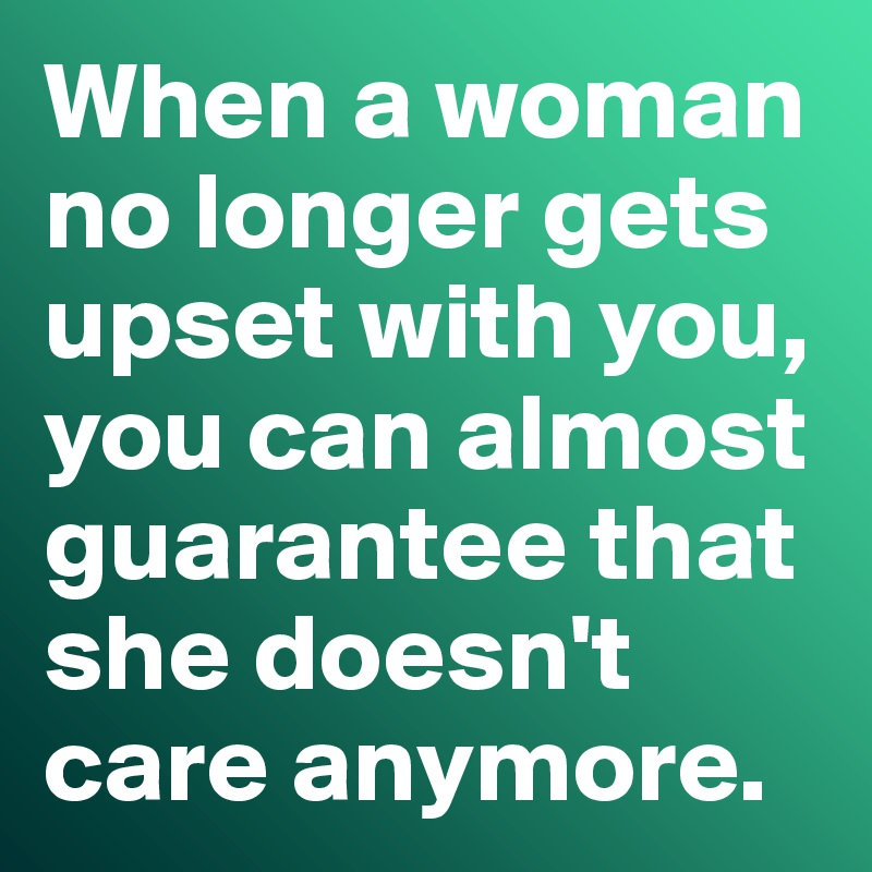 When a woman no longer gets upset with you, you can almost guarantee that she doesn't care anymore.