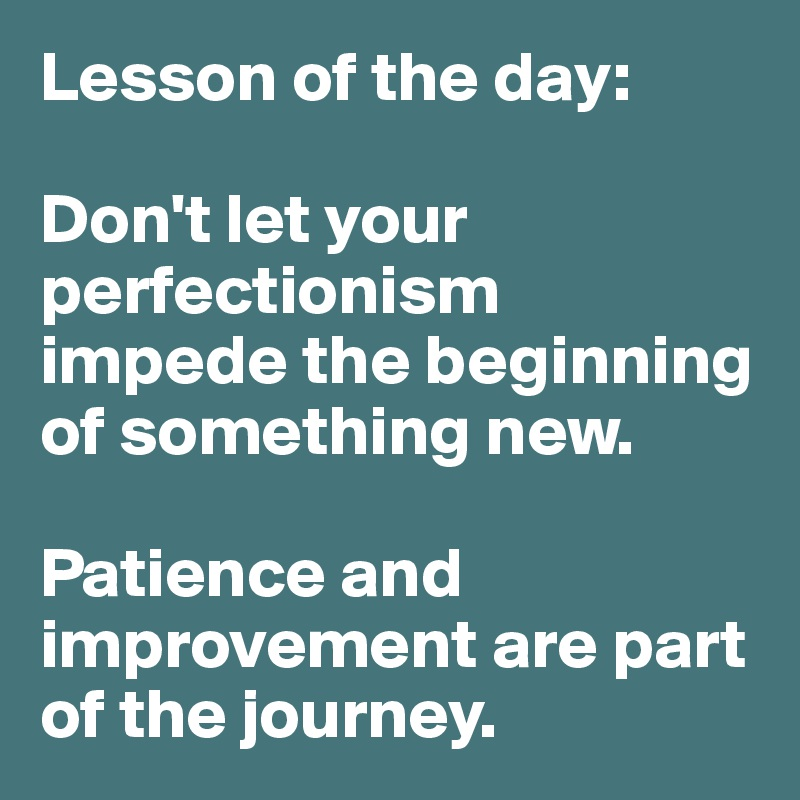 Lesson of the day:  Don't let your perfectionism impede the beginning  of something new.   Patience and improvement are part of the journey.