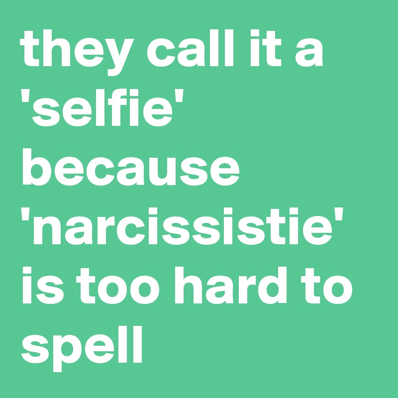 they call it a 'selfie' because 'narcissistie' is too hard to spell