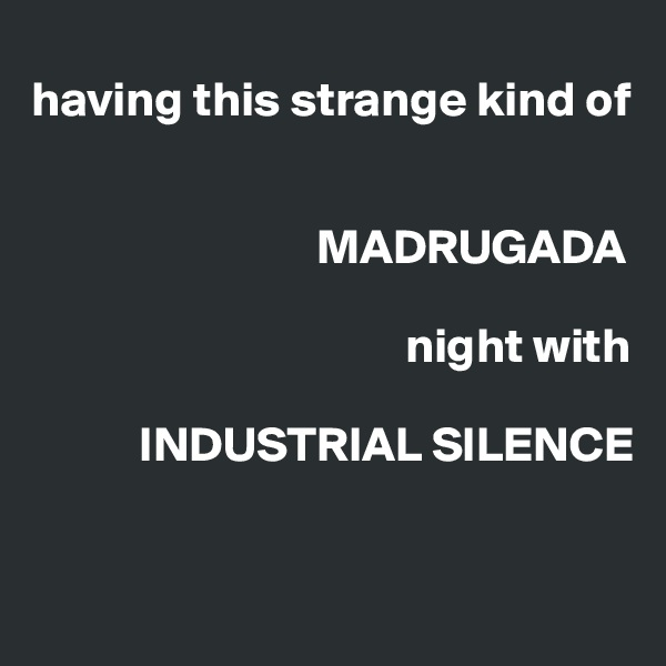 having this strange kind of                                MADRUGADA                                        night with              INDUSTRIAL SILENCE