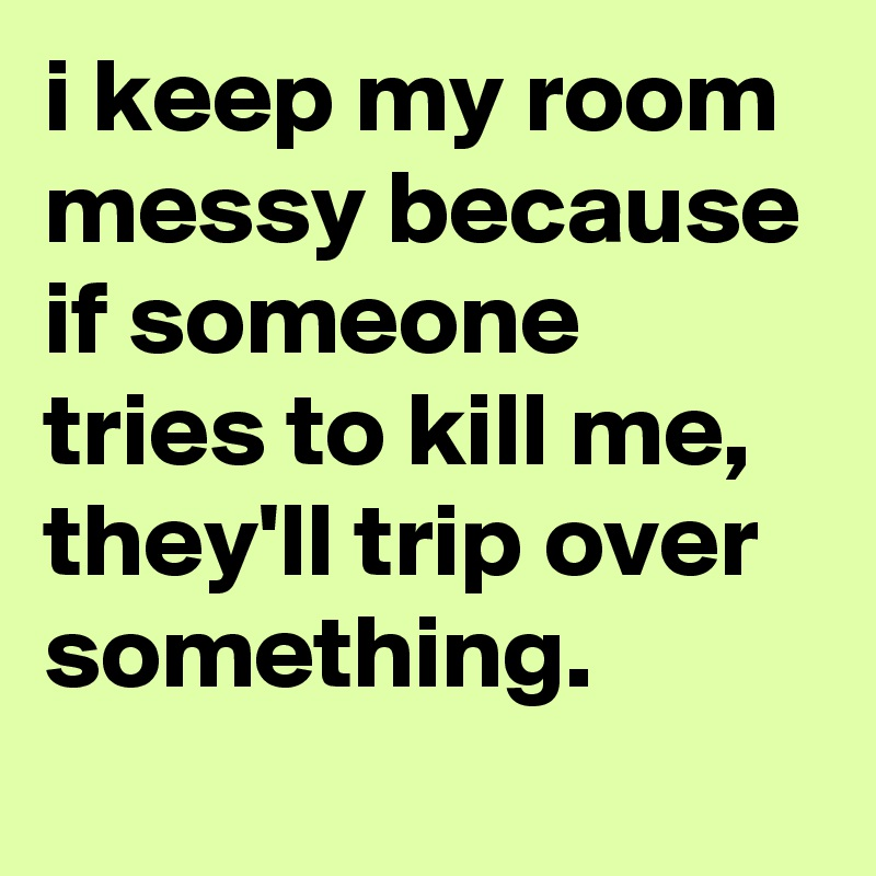 i keep my room messy because if someone tries to kill me, they'll trip over something.