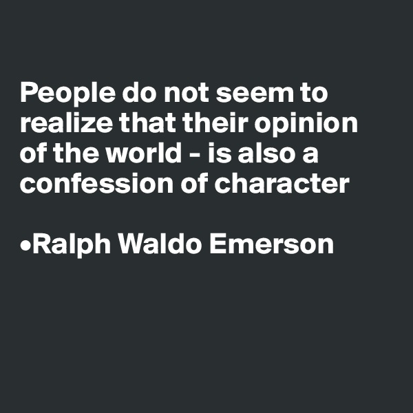 People do not seem to realize that their opinion  of the world - is also a confession of character  •Ralph Waldo Emerson