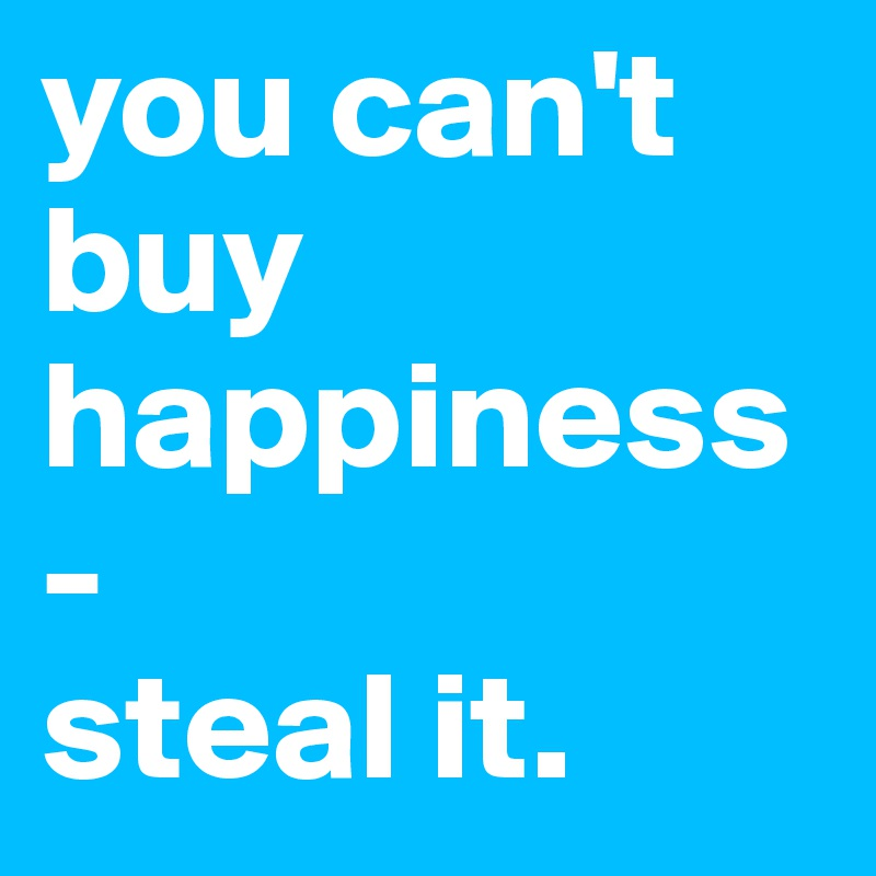 you can't buy happiness- steal it.