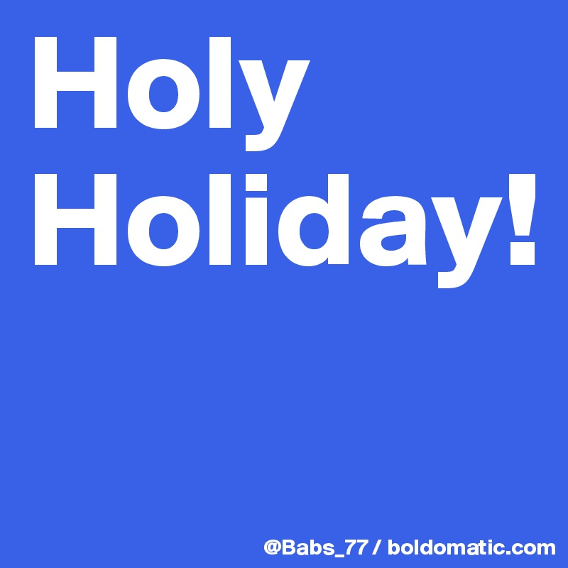 Holy Holiday!