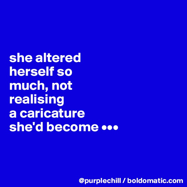 she altered  herself so  much, not realising  a caricature she'd become •••