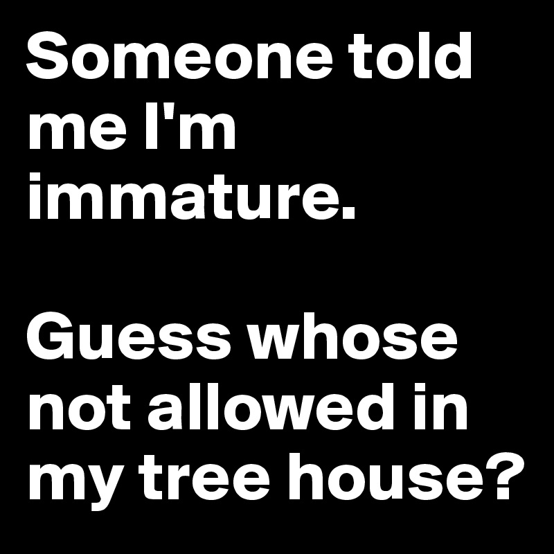 Someone told me I'm immature.   Guess whose not allowed in my tree house?