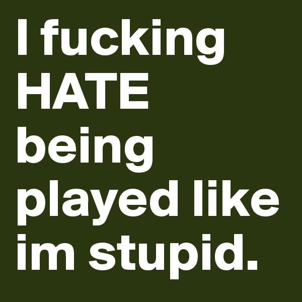 I fucking HATE being played like im stupid.
