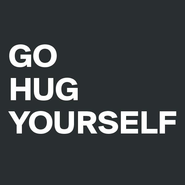 GO HUG YOURSELF