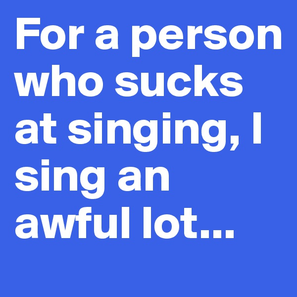For a person who sucks at singing, I sing an awful lot...