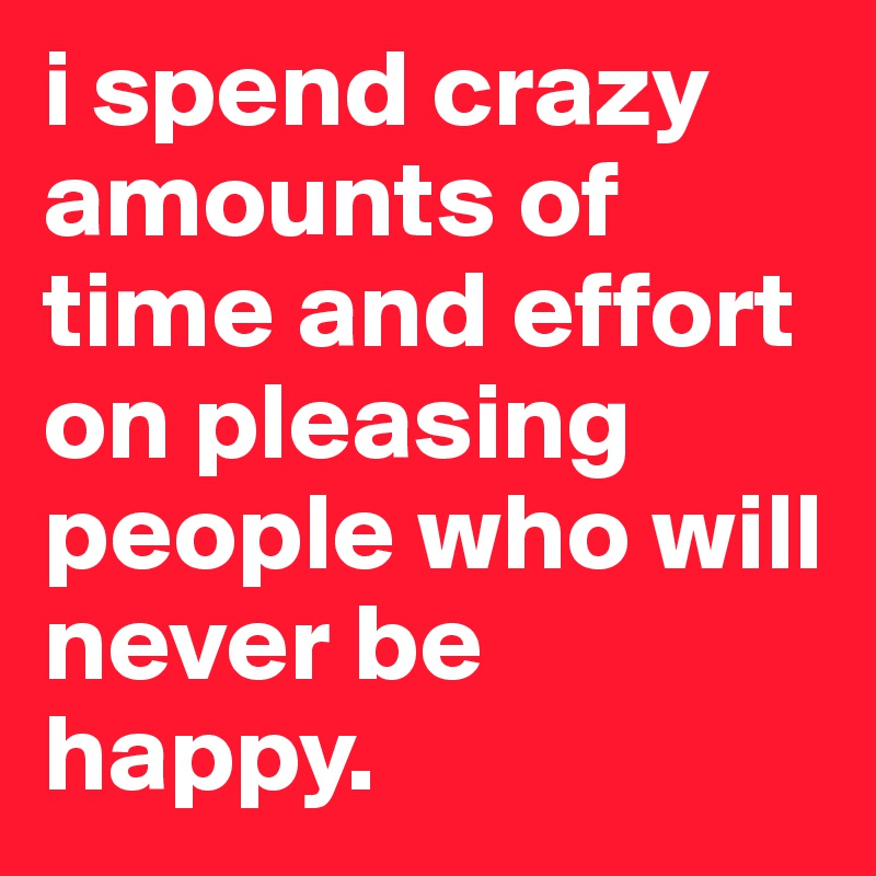 i spend crazy amounts of time and effort on pleasing people who will never be happy.