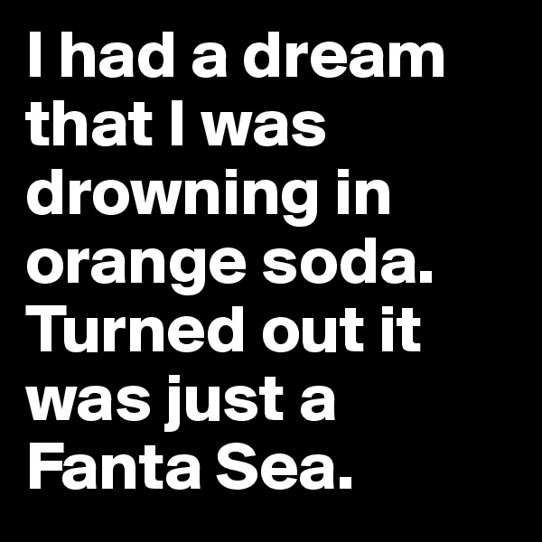 I had a dream that I was drowning in orange soda. Turned out it was just a Fanta Sea.
