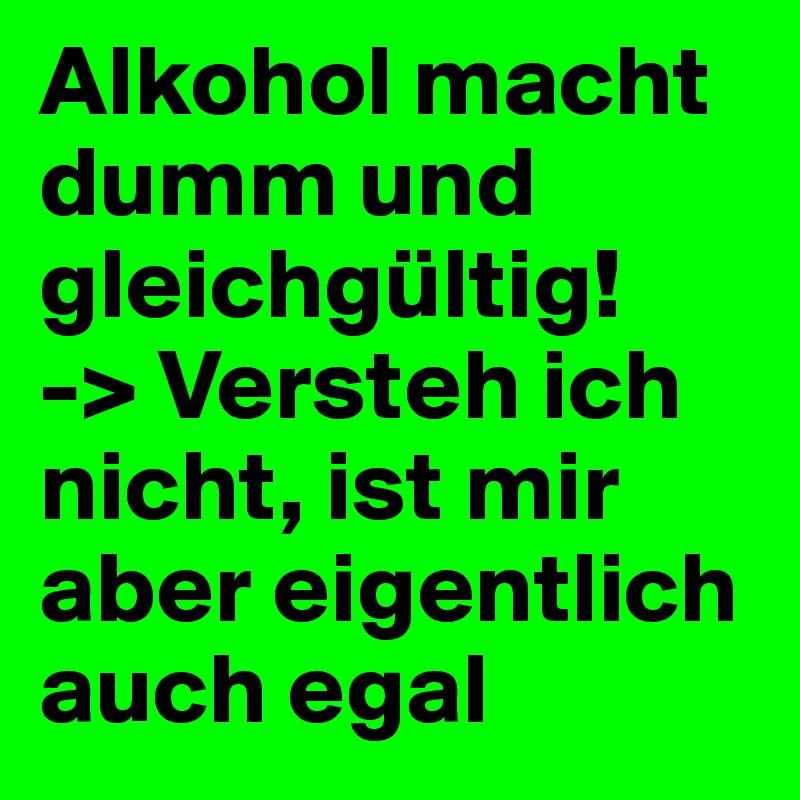 Alkohol macht dumm und gleichgültig! -> Versteh ich nicht, ist mir aber eigentlich auch egal