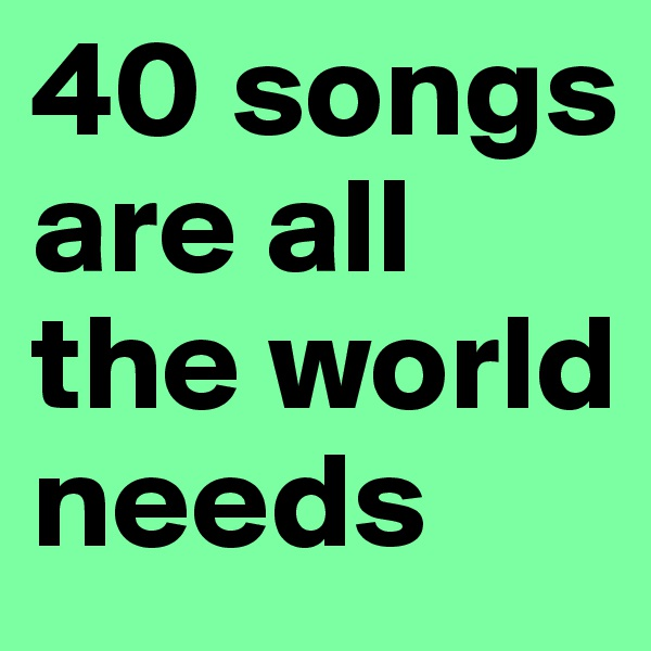 40 songs are all the world needs