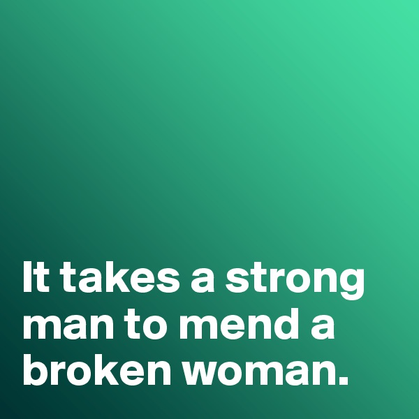 It takes a strong man to mend a broken woman.