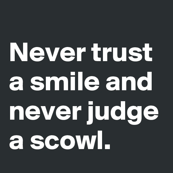 Never trust a smile and never judge a scowl.