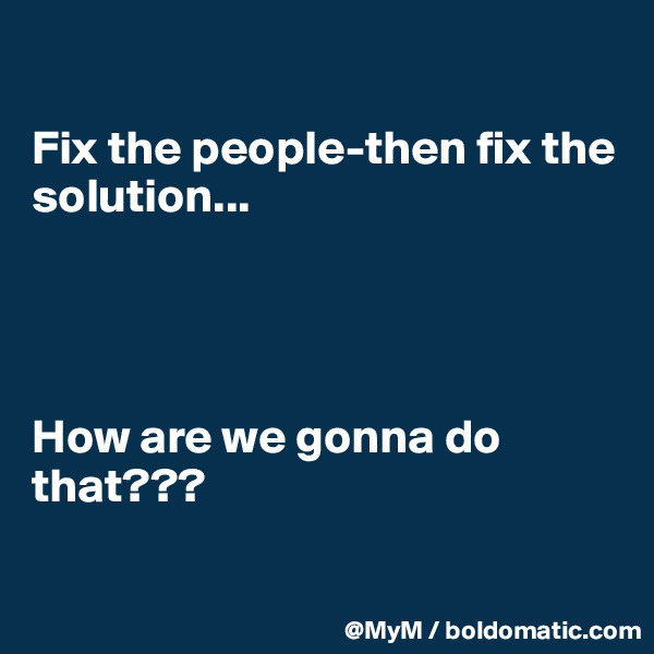 Fix the people-then fix the solution...     How are we gonna do that???