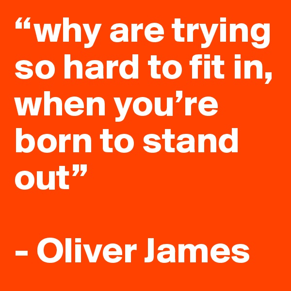 """""""why are trying so hard to fit in, when you're born to stand out""""  - Oliver James"""