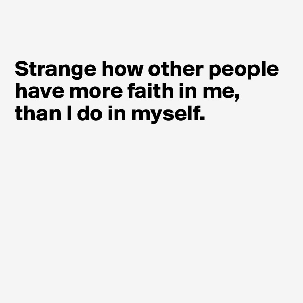 Strange how other people have more faith in me, than I do in myself.