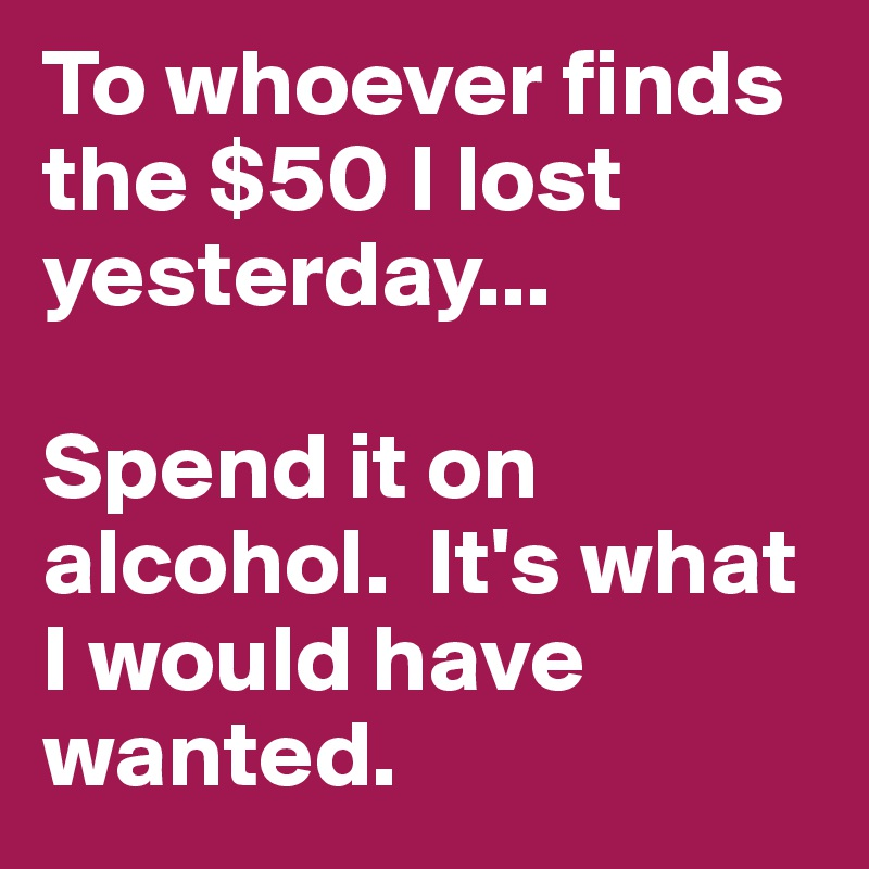 To whoever finds the $50 I lost yesterday...  Spend it on alcohol.  It's what I would have wanted.