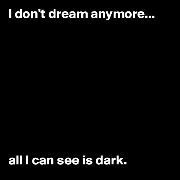 I don't dream anymore...           all I can see is dark.