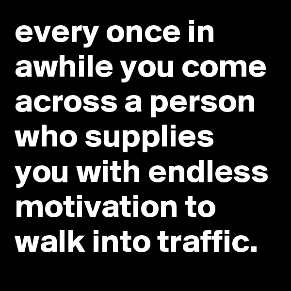 every once in awhile you come across a person who supplies you with endless motivation to walk into traffic.