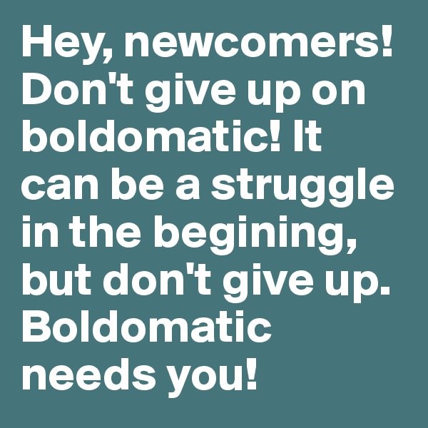 Hey, newcomers! Don't give up on boldomatic! It can be a struggle in the begining, but don't give up. Boldomatic needs you!