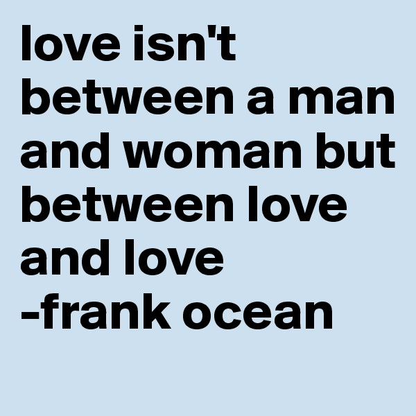 love isn't between a man and woman but between love and love -frank ocean