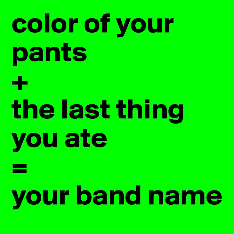 color of your pants  +  the last thing you ate =  your band name