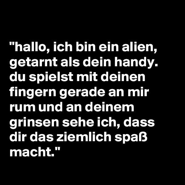 """""""hallo, ich bin ein alien, getarnt als dein handy. du spielst mit deinen fingern gerade an mir rum und an deinem grinsen sehe ich, dass dir das ziemlich spaß macht."""""""