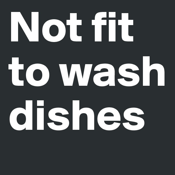 Not fit to wash dishes