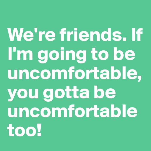 We're friends. If I'm going to be uncomfortable, you gotta be uncomfortable too!