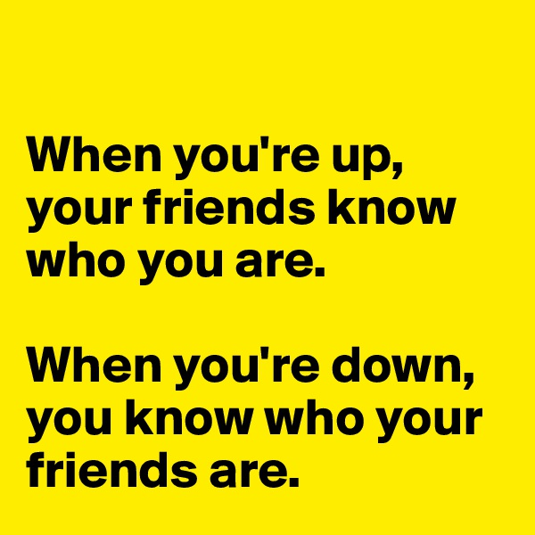 When you're up, your friends know who you are.   When you're down, you know who your friends are.