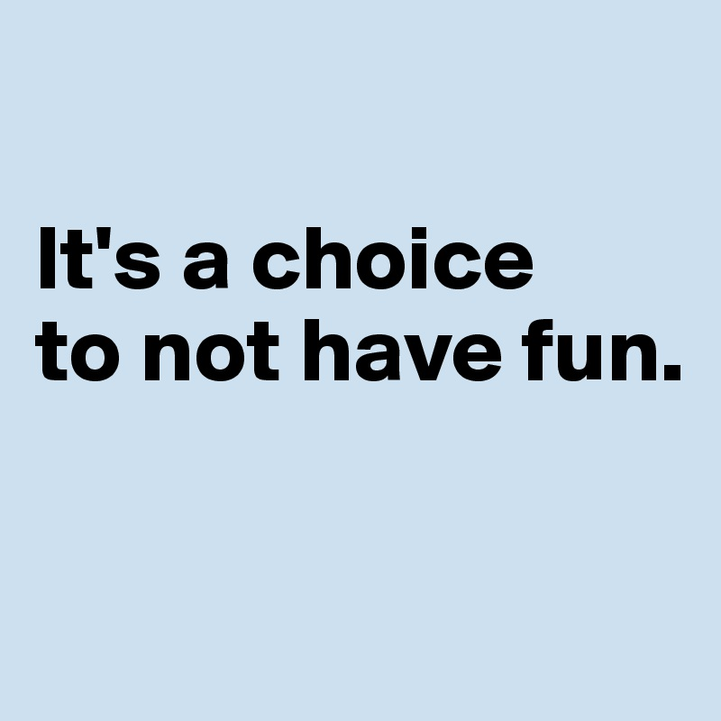 It's a choice  to not have fun.