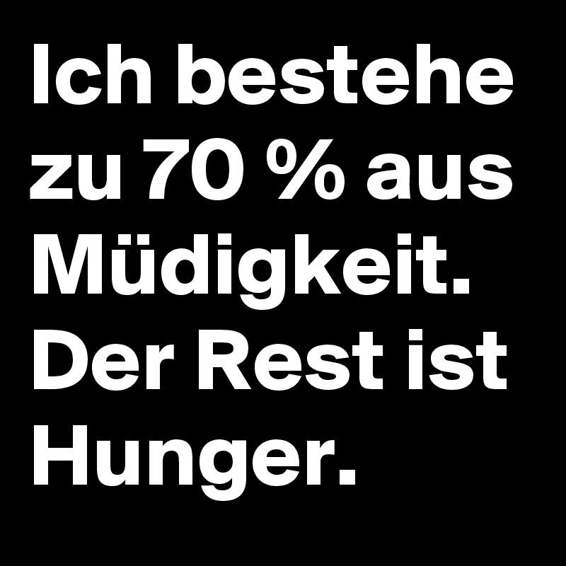 Ich bestehe zu 70 % aus Müdigkeit. Der Rest ist Hunger.