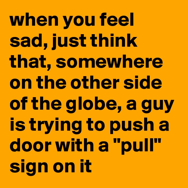 """when you feel sad, just think that, somewhere on the other side of the globe, a guy is trying to push a door with a """"pull"""" sign on it"""