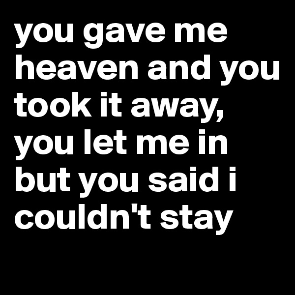 you gave me heaven and you took it away, you let me in but you said i couldn't stay