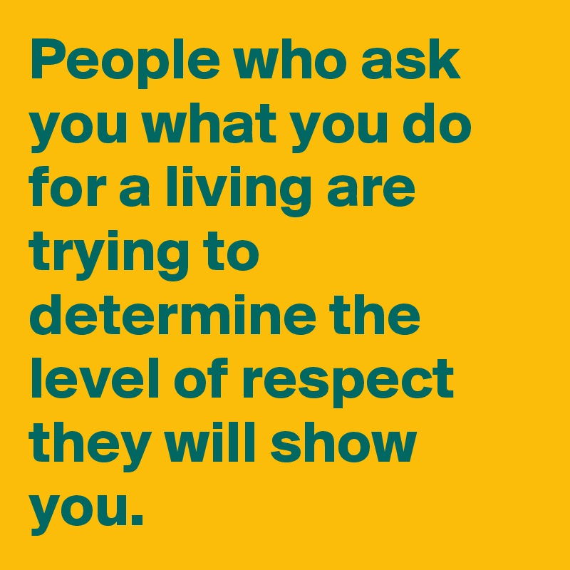 People who ask you what you do for a living are trying to determine the level of respect they will show you.