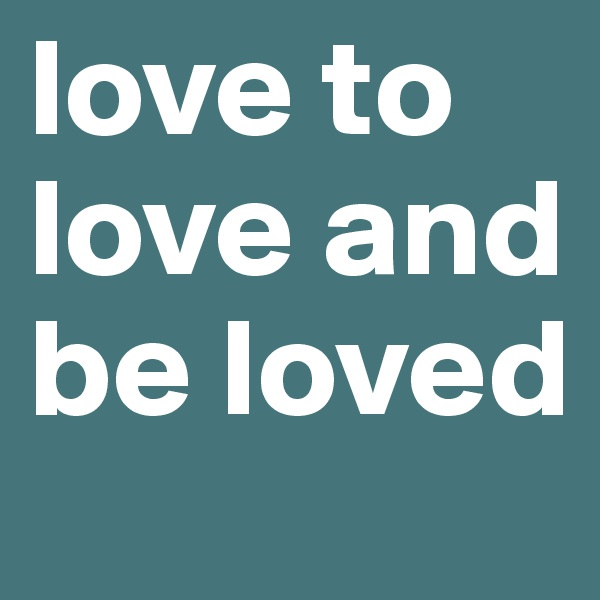 love to love and be loved