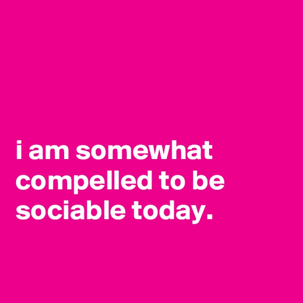 i am somewhat compelled to be sociable today.