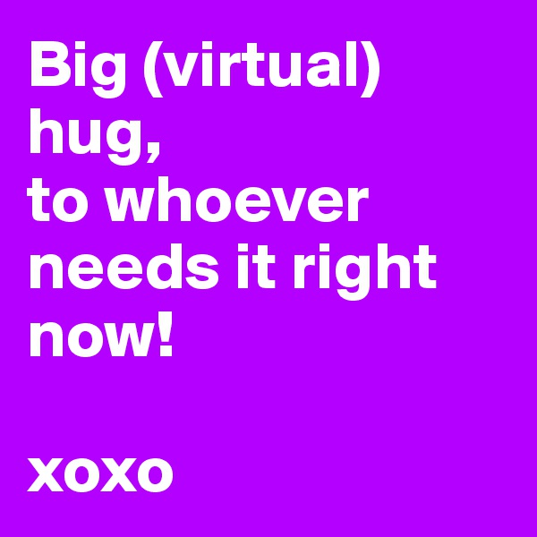 Big (virtual) hug,  to whoever needs it right now!  xoxo
