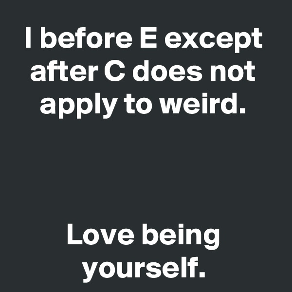 I before E except after C does not apply to weird.    Love being yourself.