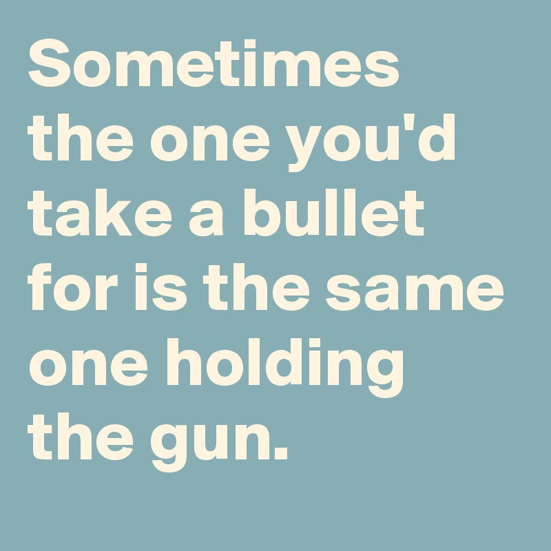 Sometimes the one you'd take a bullet for is the same one holding the gun.