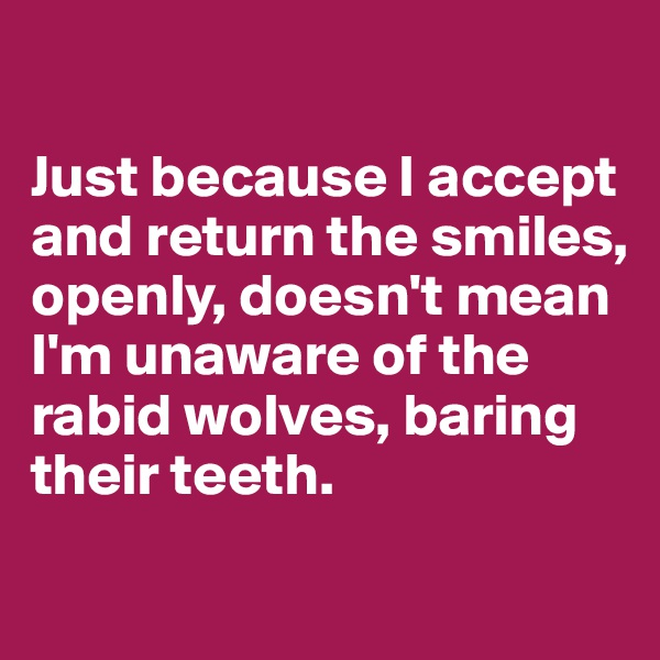 Just because I accept and return the smiles, openly, doesn't mean I'm unaware of the rabid wolves, baring their teeth.