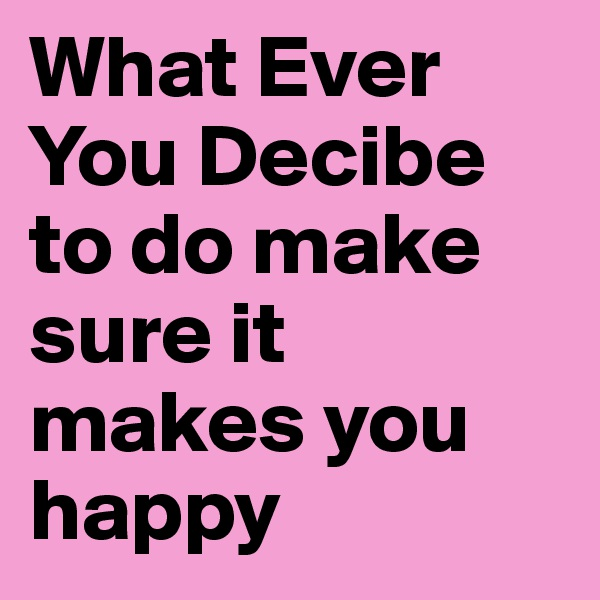 What Ever You Decibe to do make sure it makes you happy