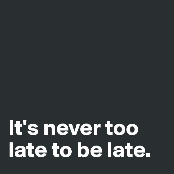 It's never too late to be late.