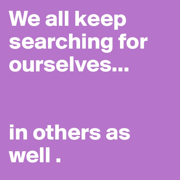 We all keep searching for ourselves...    in others as well .