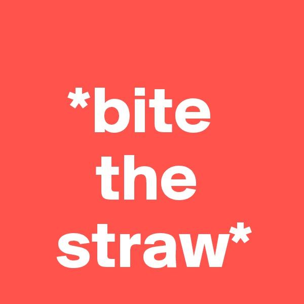 *bite        the    straw*