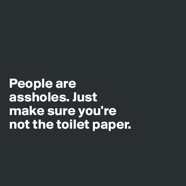 People are  assholes. Just  make sure you're  not the toilet paper.
