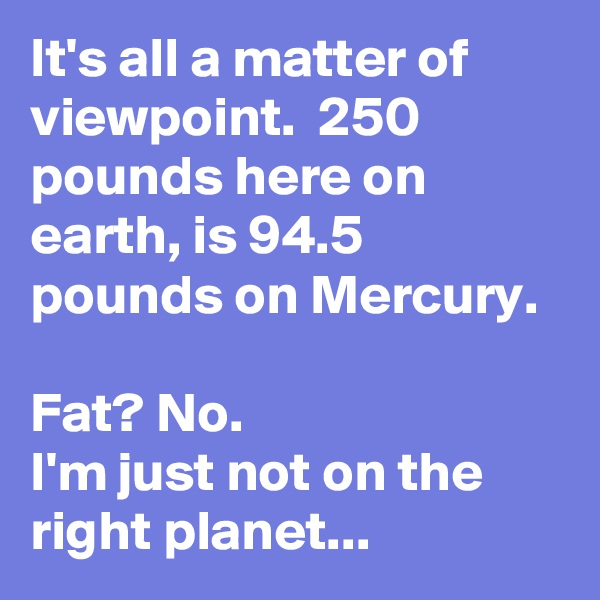 It's all a matter of viewpoint.  250 pounds here on earth, is 94.5 pounds on Mercury.    Fat? No. I'm just not on the right planet...